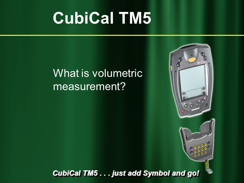 CubiCal TM5... just add Symbol and go! CubiCal TM5 Who uses volumetric measurement?