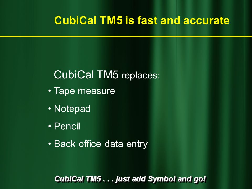 CubiCal TM5... just add Symbol and go! CubiCal TM5 replaces: CubiCal TM5 is fast and accurate Tape measure Notepad Pencil Back office data entry
