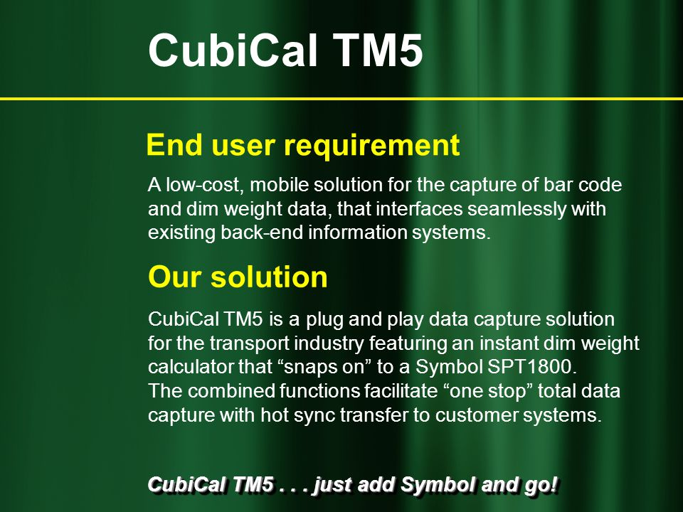 CubiCal TM5... just add Symbol and go! CubiCal TM5 is a plug and play data capture solution for the transport industry featuring an instant dim weight
