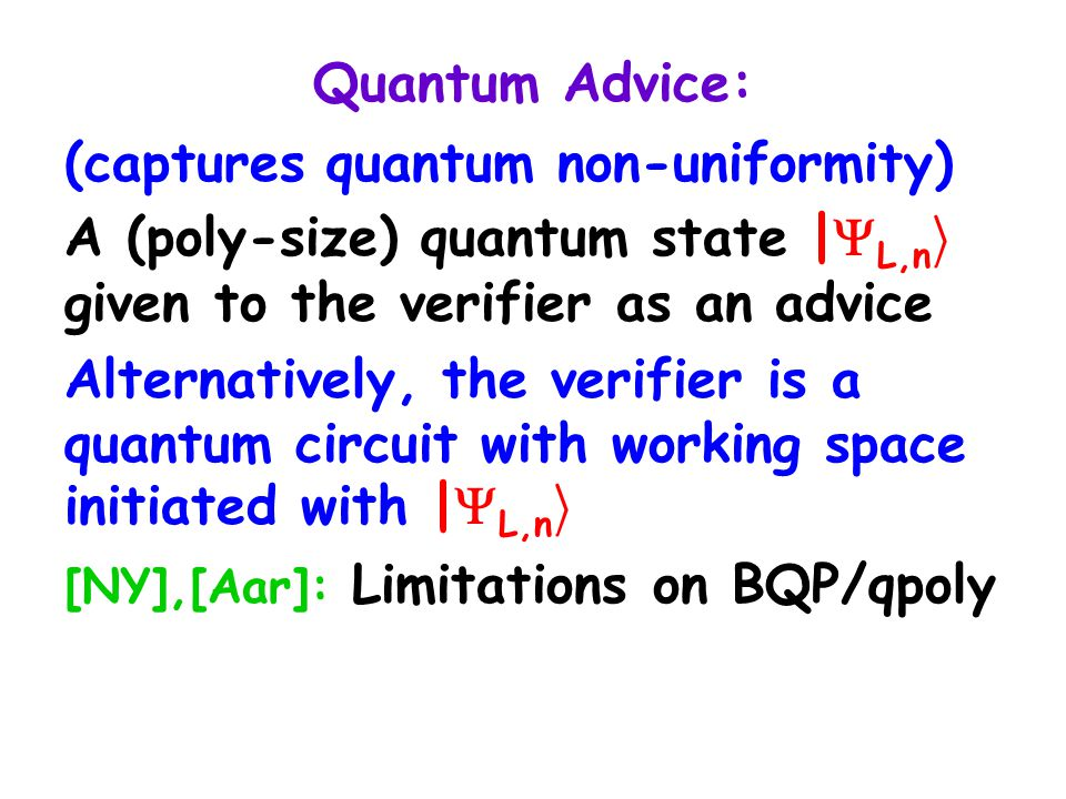 Quantum Advice: (captures quantum non-uniformity) A (poly-size) quantum state |  L,n i given to the verifier as an advice Alternatively, the verifier is a quantum circuit with working space initiated with |  L,n i [NY],[Aar]: Limitations on BQP/qpoly