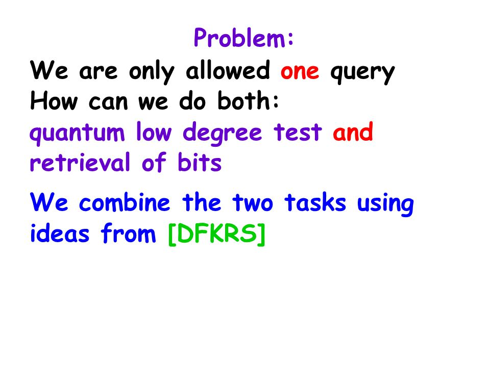 Problem: We are only allowed one query How can we do both: quantum low degree test and retrieval of bits We combine the two tasks using ideas from [DF