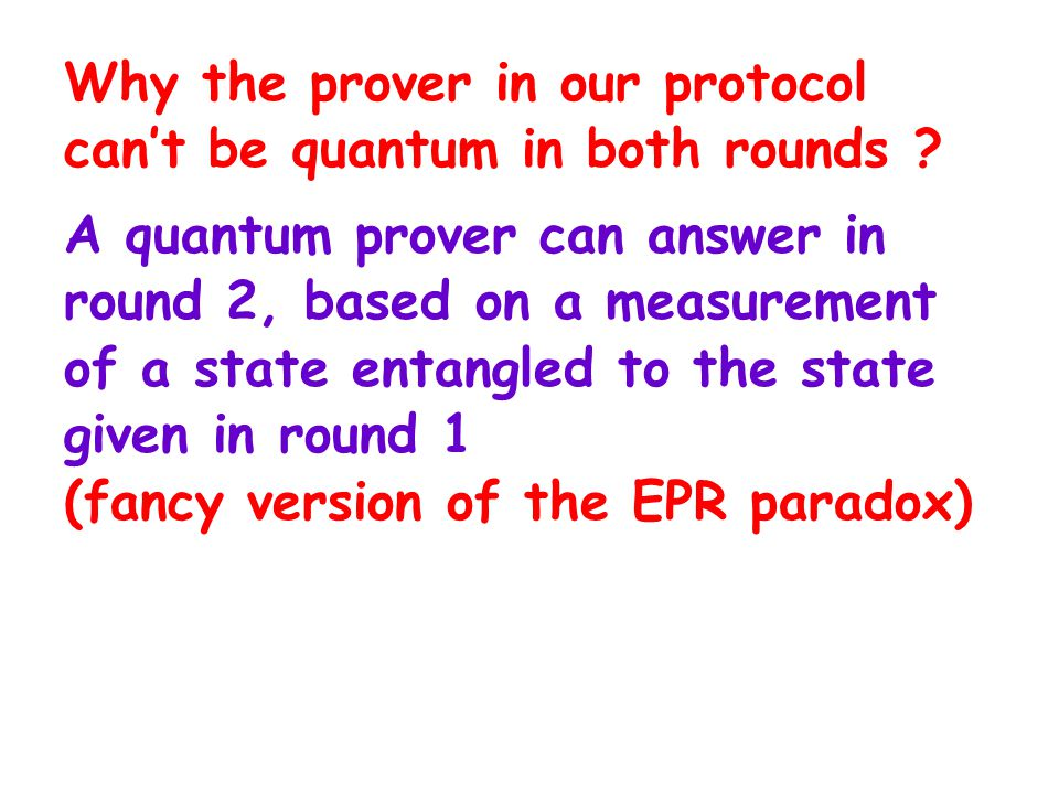 Why the prover in our protocol can't be quantum in both rounds ? A quantum prover can answer in round 2, based on a measurement of a state entangled t