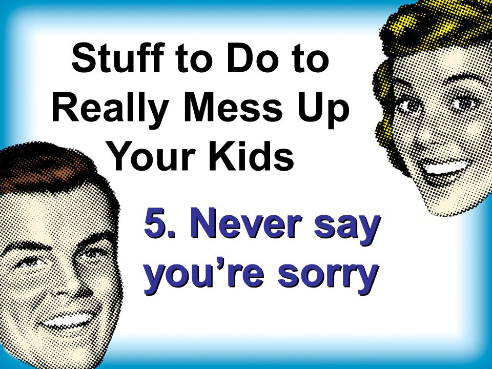 Stuff to Do to Really Mess Up Your Kids 5. Never say you're sorry