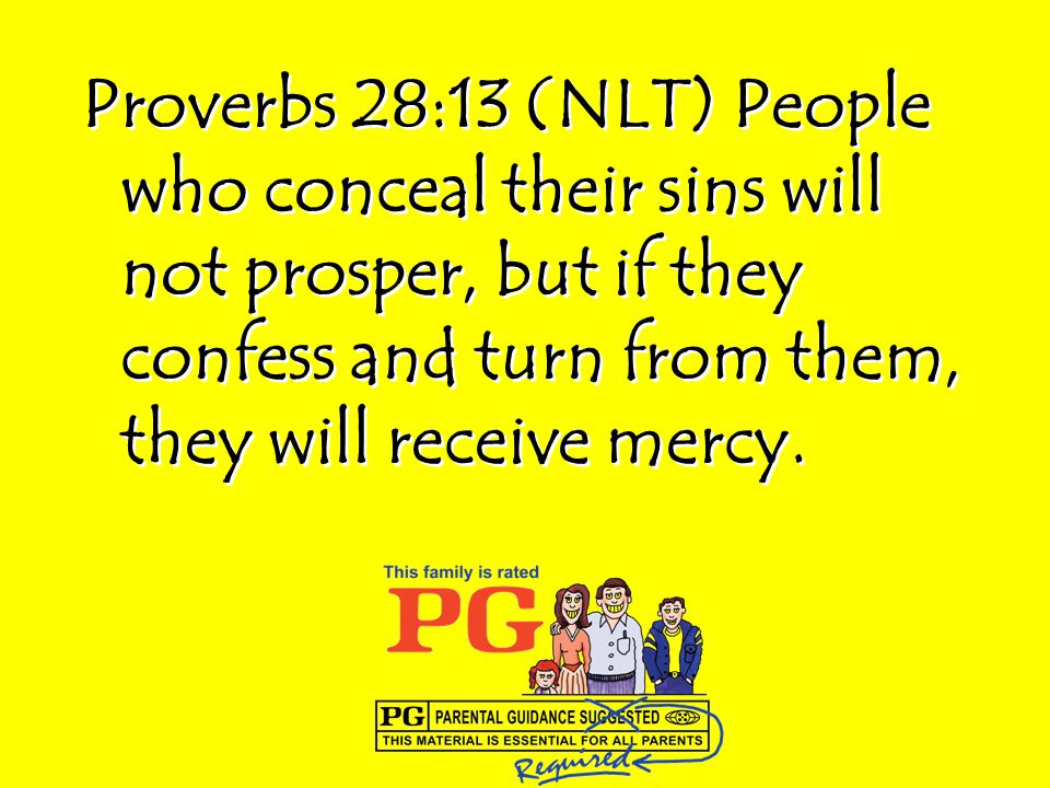 Proverbs 28:13 (NLT) People who conceal their sins will not prosper, but if they confess and turn from them, they will receive mercy.