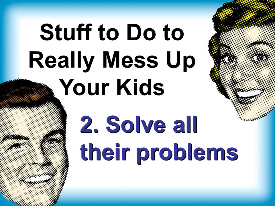 Stuff to Do to Really Mess Up Your Kids 2. Solve all their problems