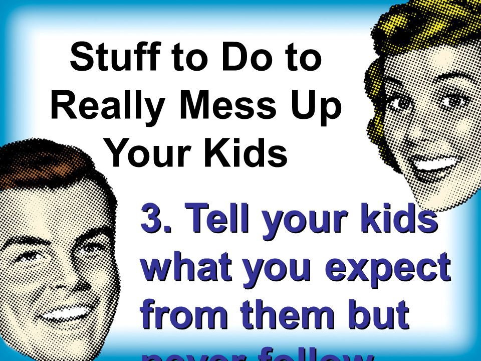 Stuff to Do to Really Mess Up Your Kids 3.