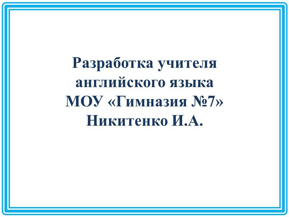 Разработка учителя английского языка МОУ «Гимназия №7» Никитенко И.А.