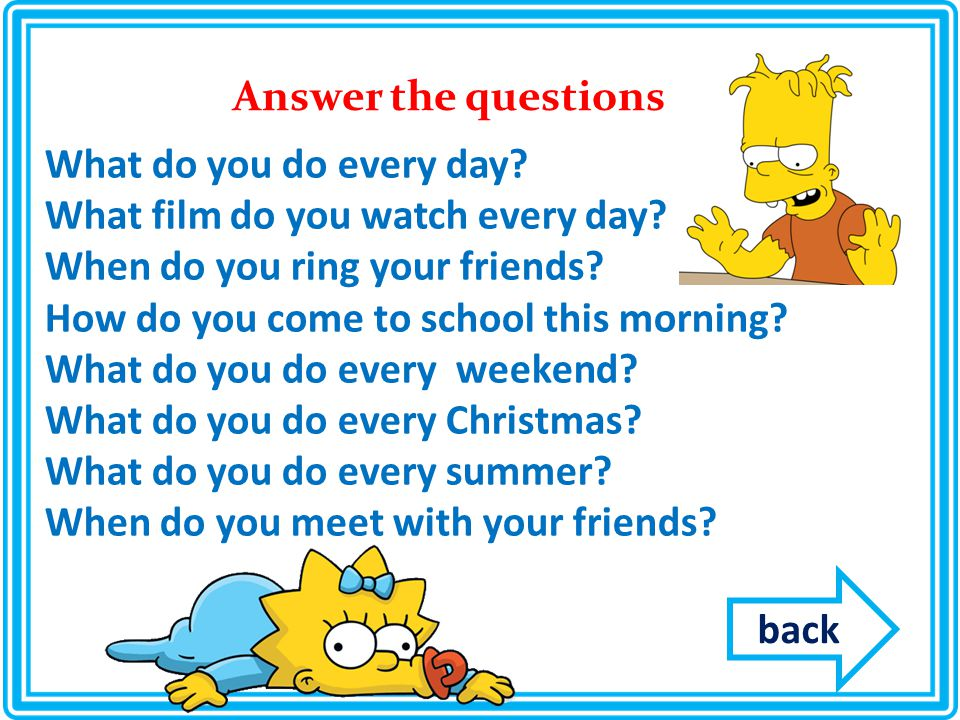 Answer the questions What do you do every day. What film do you watch every day.