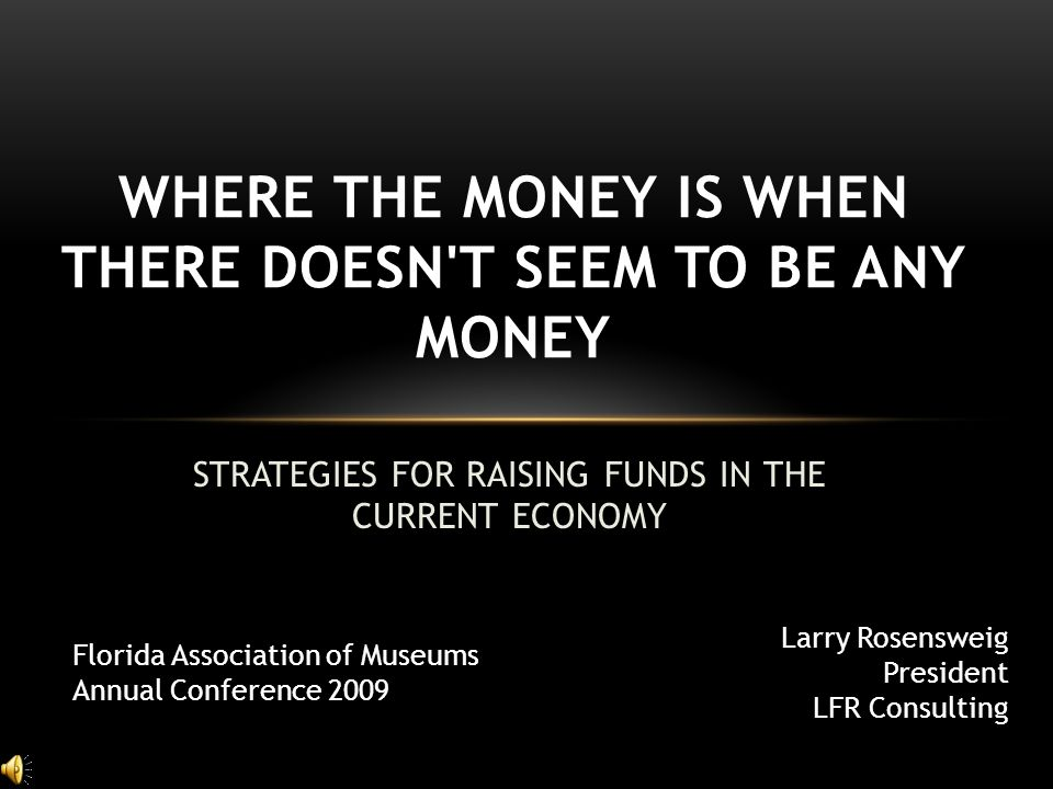 STRATEGIES FOR RAISING FUNDS IN THE CURRENT ECONOMY WHERE THE MONEY IS WHEN THERE DOESN T SEEM TO BE ANY MONEY Larry Rosensweig President LFR Consulting Florida Association of Museums Annual Conference 2009