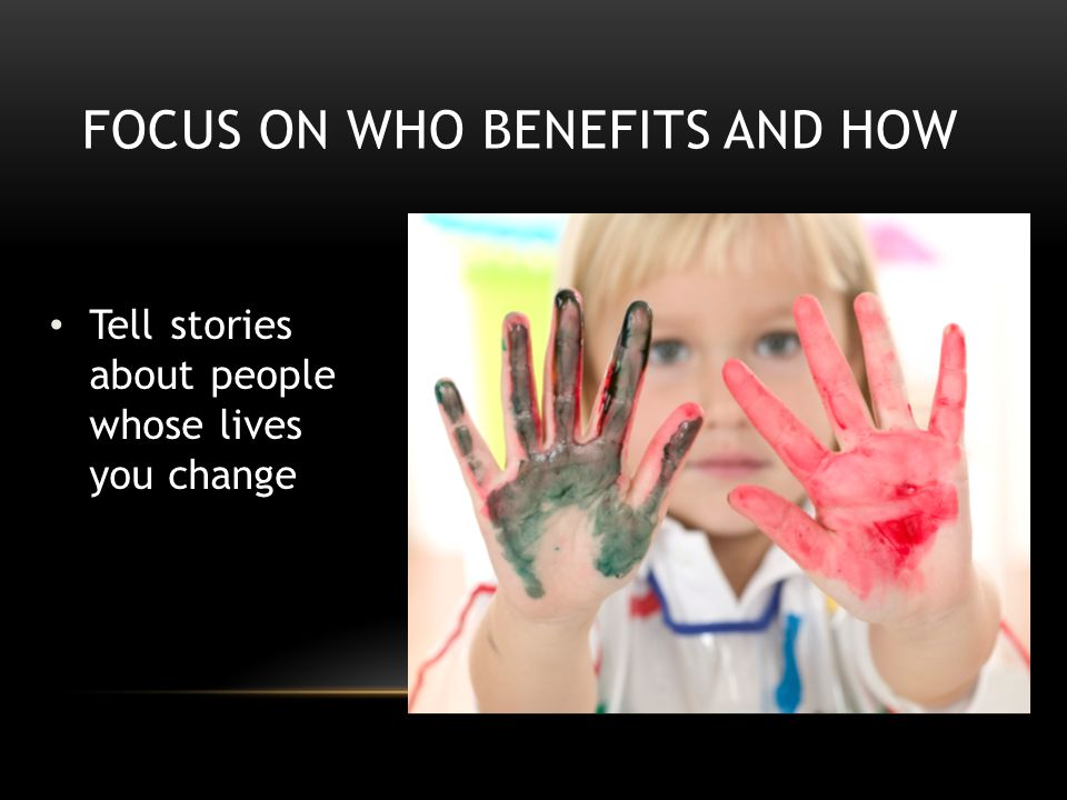 Tell stories about people whose lives you change FOCUS ON WHO BENEFITS AND HOW