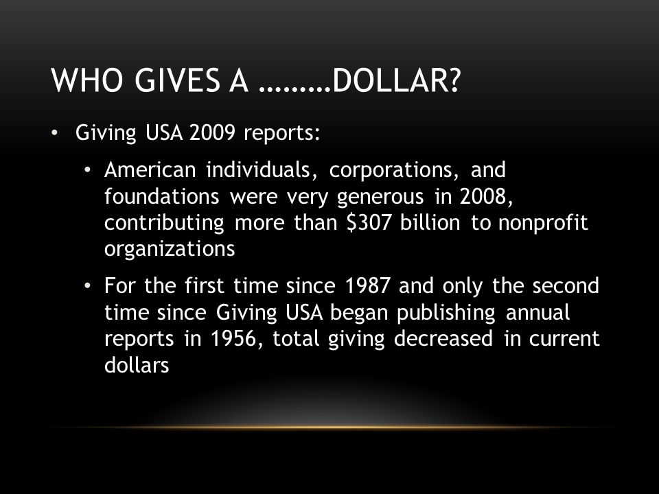 WHO GIVES A ………DOLLAR? Giving USA 2009 reports: American individuals, corporations, and foundations were very generous in 2008, contributing more than