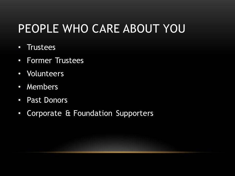 PEOPLE WHO CARE ABOUT YOU Trustees Former Trustees Volunteers Members Past Donors Corporate & Foundation Supporters