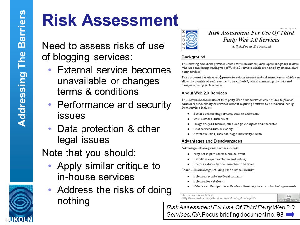 11 Risk Assessment Need to assess risks of use of blogging services: External service becomes unavailable or changes terms & conditions Performance and security issues Data protection & other legal issues Note that you should: Apply similar critique to in-house services Address the risks of doing nothing Addressing The Barriers Risk Assessment For Use Of Third Party Web 2.0 Services, QA Focus briefing document no.