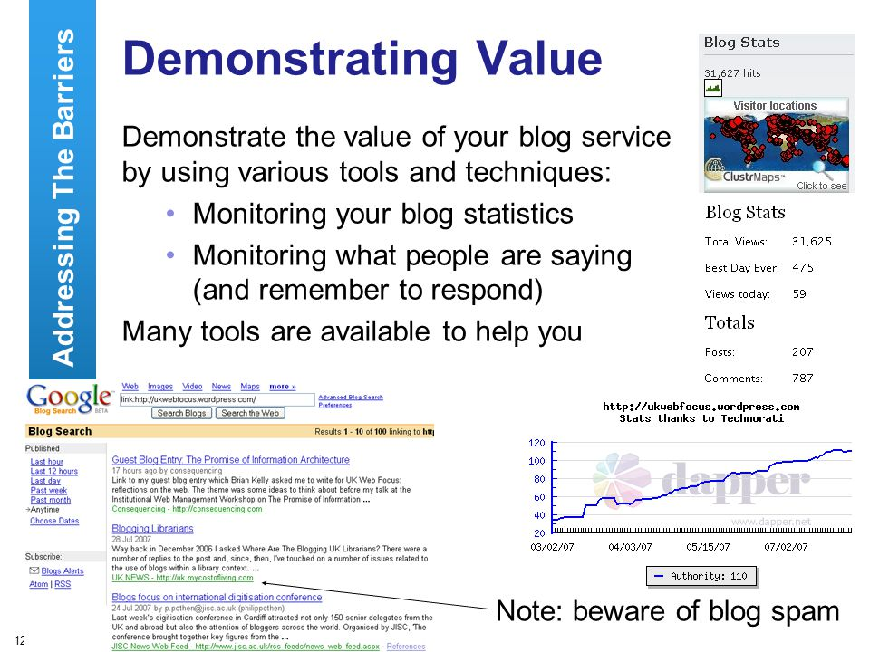 12 Demonstrating Value Demonstrate the value of your blog service by using various tools and techniques: Monitoring your blog statistics Monitoring what people are saying (and remember to respond) Many tools are available to help you Addressing The Barriers Note: beware of blog spam