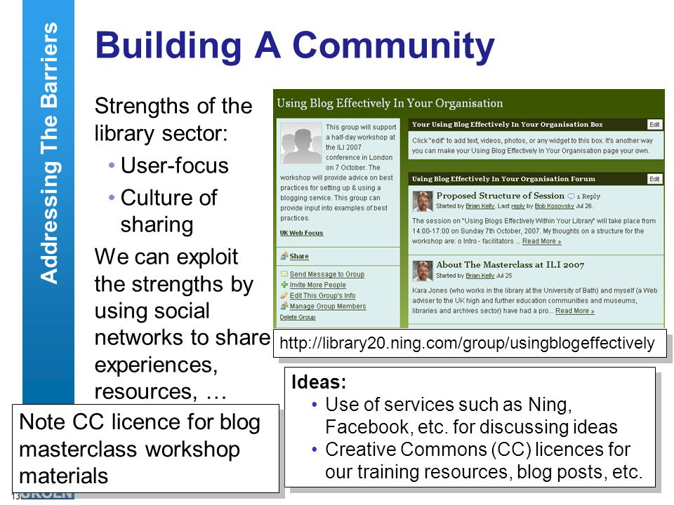 13 Building A Community Strengths of the library sector: User-focus Culture of sharing We can exploit the strengths by using social networks to share experiences, resources, … Addressing The Barriers   Ideas: Use of services such as Ning, Facebook, etc.