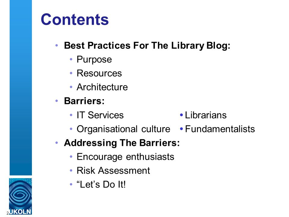 2 Contents Best Practices For The Library Blog: Purpose Resources Architecture Barriers: IT Services  Librarians Organisational culture  Fundamentalists Addressing The Barriers: Encourage enthusiasts Risk Assessment Let's Do It!