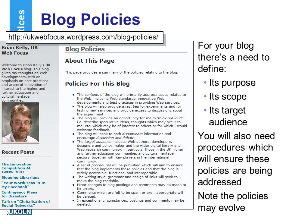 3 Blog Policies For your blog there's a need to define: Its purpose Its scope Its target audience You will also need procedures which will ensure these policies are being addressed Note the policies may evolve Best Practices