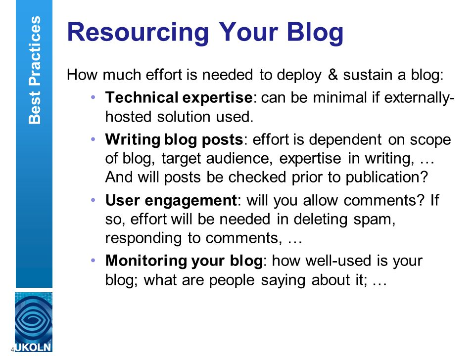 4 Resourcing Your Blog How much effort is needed to deploy & sustain a blog: Technical expertise: can be minimal if externally- hosted solution used.