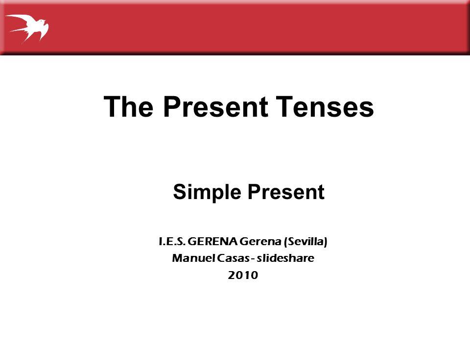 The Present Tenses Simple Present I.E.S. GERENA Gerena (Sevilla) Manuel Casas - slideshare 2010