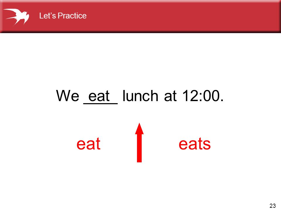 23 We ____ lunch at 12:00. eateats eat Let's Practice
