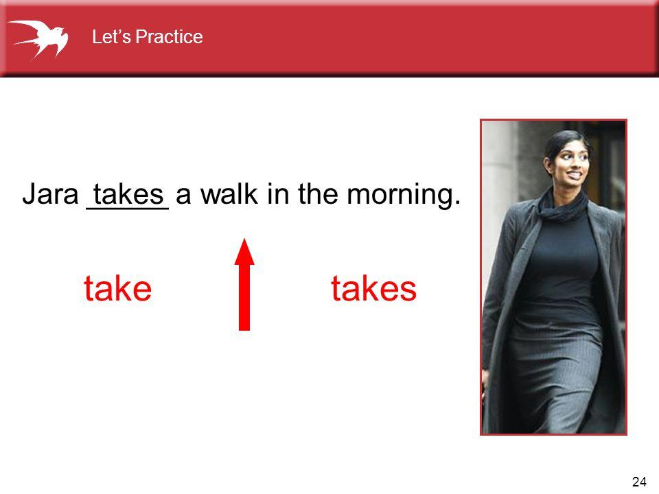 24 Jara _____ a walk in the morning. takes taketakes Let's Practice