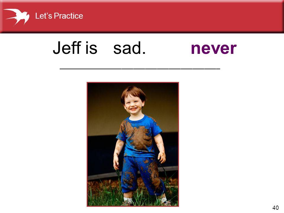 40 sad.neverJeff is Let's Practice _________________________________________