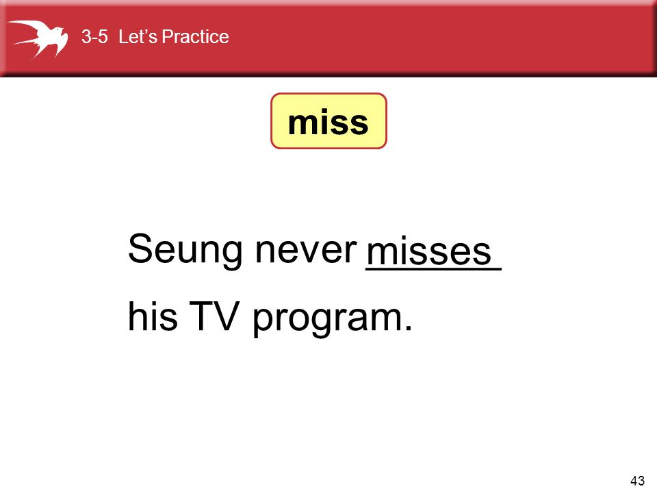 43 Seung never ______ his TV program. misses 3-5 Let's Practice miss