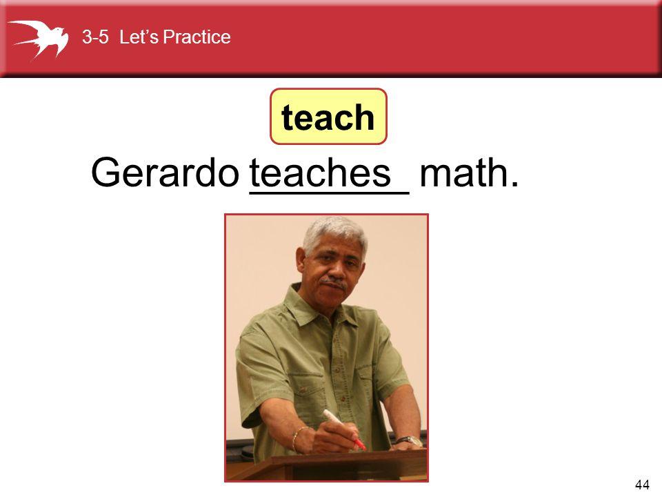 44 Gerardo _______ math.teaches 3-5 Let's Practice teach