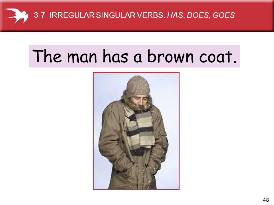 48 The man has a brown coat. 3-7 IRREGULAR SINGULAR VERBS: HAS, DOES, GOES