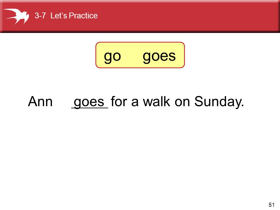51 Ann ______ for a walk on Sunday. goes 3-7 Let's Practice go goes