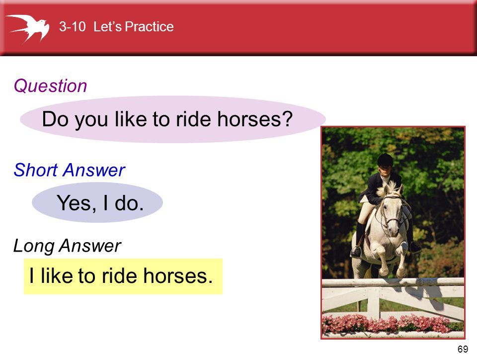 69 I like to ride horses. Do you like to ride horses? Yes, I do. 3-10 Let's Practice Question Short Answer Long Answer