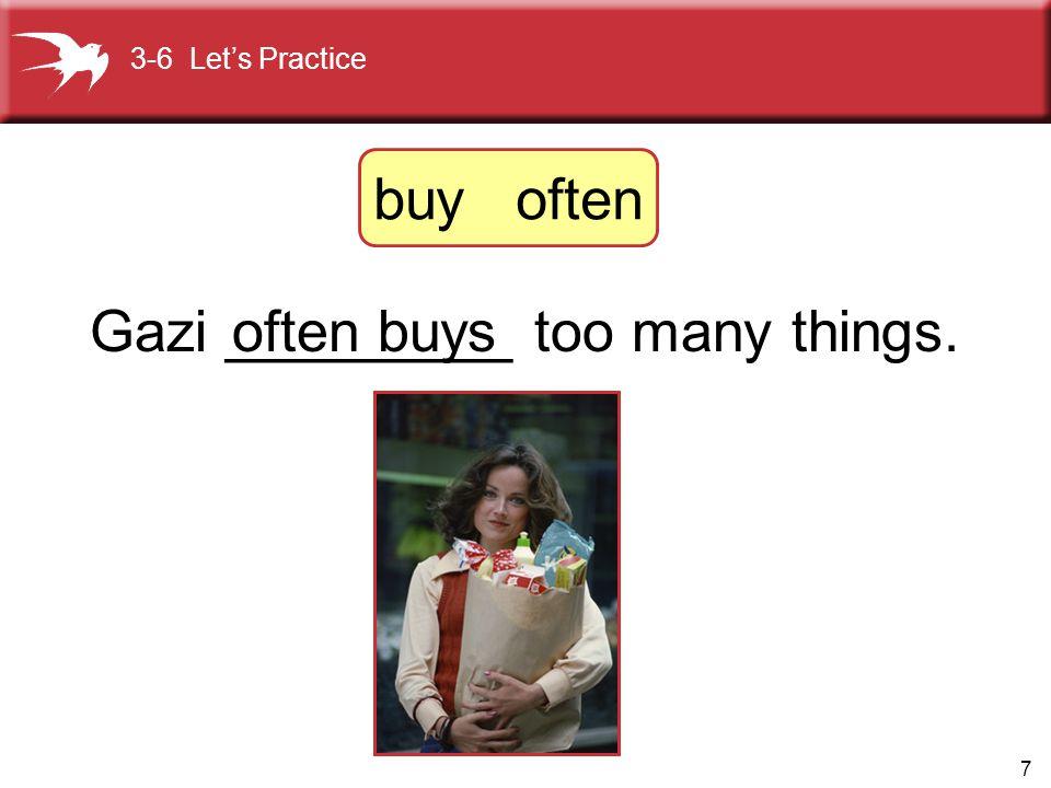 7 Gazi _________ too many things.often buys 3-6 Let's Practice buy often
