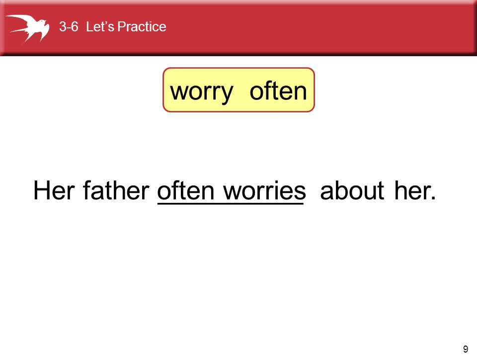 9 Her father __________ about her.often worries 3-6 Let's Practice worry often