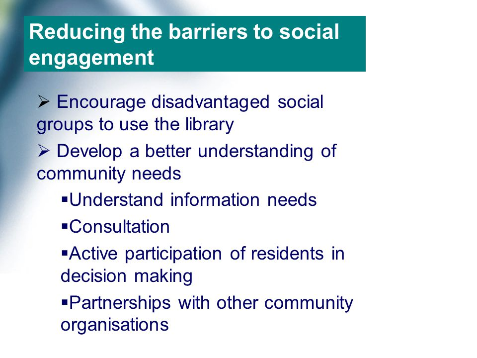 Reducing the barriers to social engagement  Encourage disadvantaged social groups to use the library  Develop a better understanding of community needs  Understand information needs  Consultation  Active participation of residents in decision making  Partnerships with other community organisations