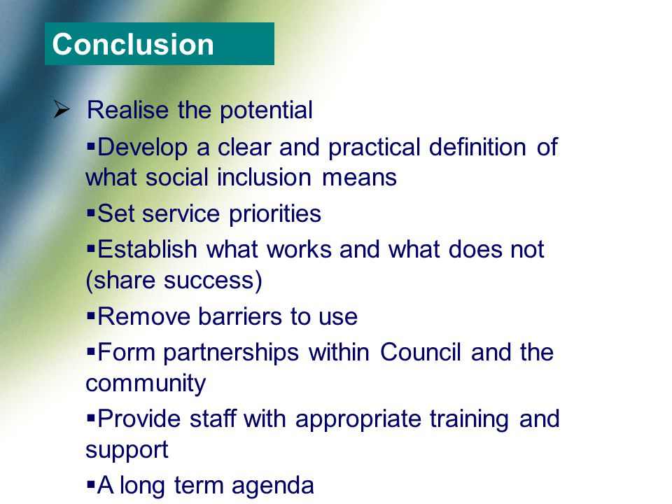  Realise the potential  Develop a clear and practical definition of what social inclusion means  Set service priorities  Establish what works and what does not (share success)  Remove barriers to use  Form partnerships within Council and the community  Provide staff with appropriate training and support  A long term agenda