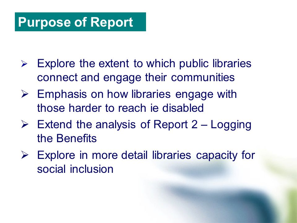  Explore the extent to which public libraries connect and engage their communities  Emphasis on how libraries engage with those harder to reach ie disabled  Extend the analysis of Report 2 – Logging the Benefits  Explore in more detail libraries capacity for social inclusion Purpose of Report