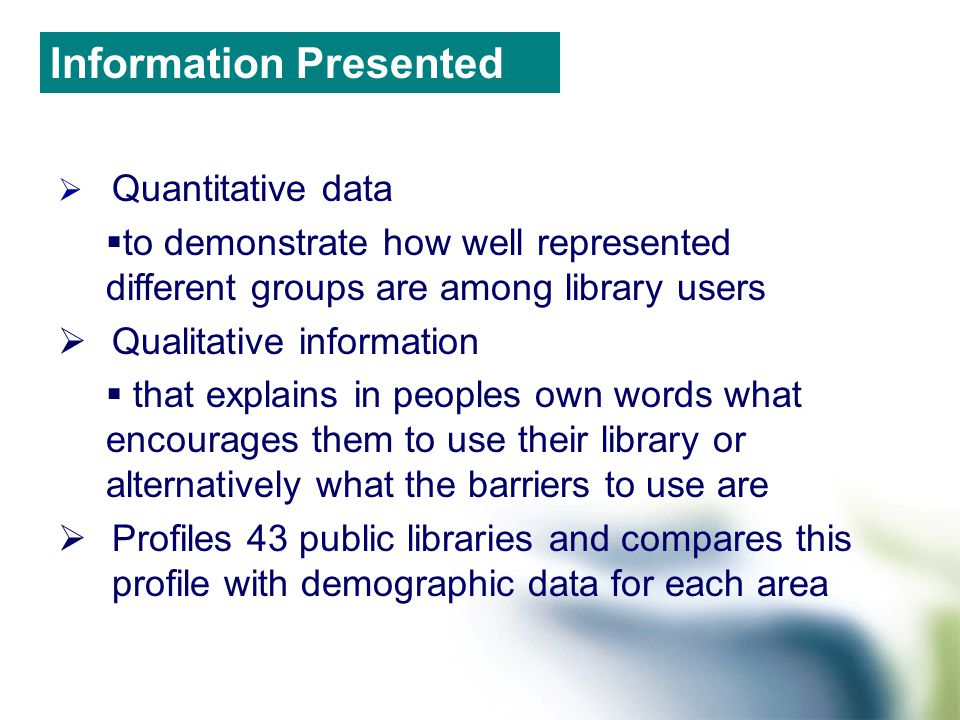  Quantitative data  to demonstrate how well represented different groups are among library users  Qualitative information  that explains in peoples own words what encourages them to use their library or alternatively what the barriers to use are  Profiles 43 public libraries and compares this profile with demographic data for each area Information Presented