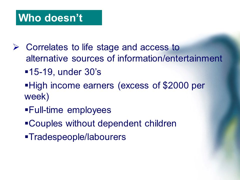  Correlates to life stage and access to alternative sources of information/entertainment  15-19, under 30's  High income earners (excess of $2000 per week)  Full-time employees  Couples without dependent children  Tradespeople/labourers Who doesn't