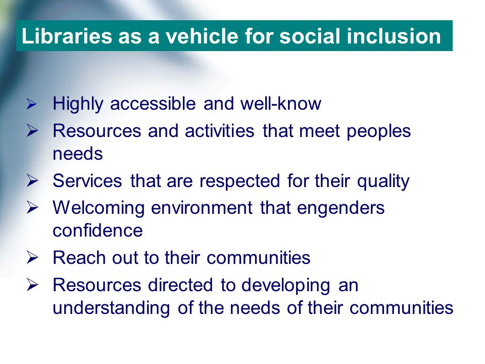 Libraries as a vehicle for social inclusion  Highly accessible and well-know  Resources and activities that meet peoples needs  Services that are respected for their quality  Welcoming environment that engenders confidence  Reach out to their communities  Resources directed to developing an understanding of the needs of their communities