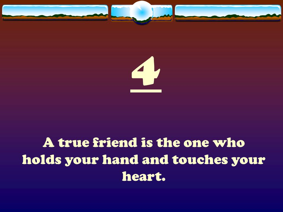 4 A true friend is the one who holds your hand and touches your heart.