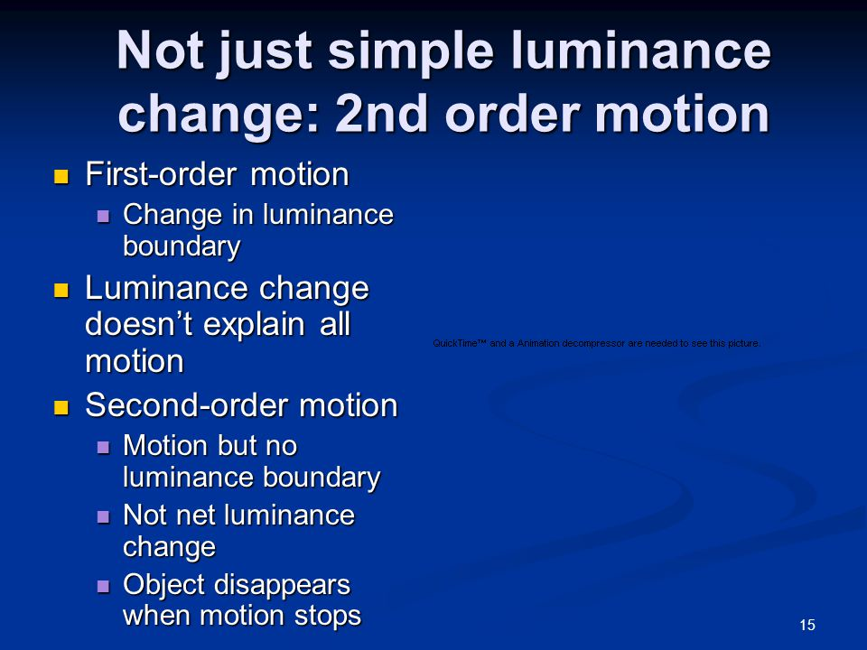 15 Not just simple luminance change: 2nd order motion First-order motion First-order motion Change in luminance boundary Change in luminance boundary Luminance change doesn't explain all motion Luminance change doesn't explain all motion Second-order motion Second-order motion Motion but no luminance boundary Motion but no luminance boundary Not net luminance change Not net luminance change Object disappears when motion stops Object disappears when motion stops