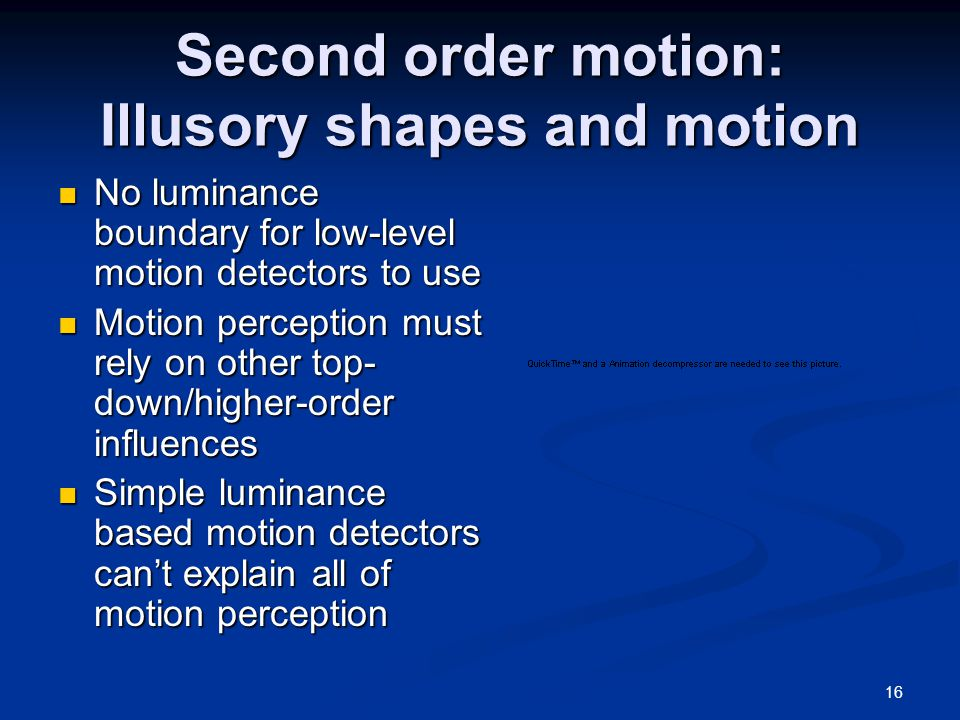 16 Second order motion: Illusory shapes and motion No luminance boundary for low-level motion detectors to use No luminance boundary for low-level motion detectors to use Motion perception must rely on other top- down/higher-order influences Motion perception must rely on other top- down/higher-order influences Simple luminance based motion detectors can't explain all of motion perception Simple luminance based motion detectors can't explain all of motion perception