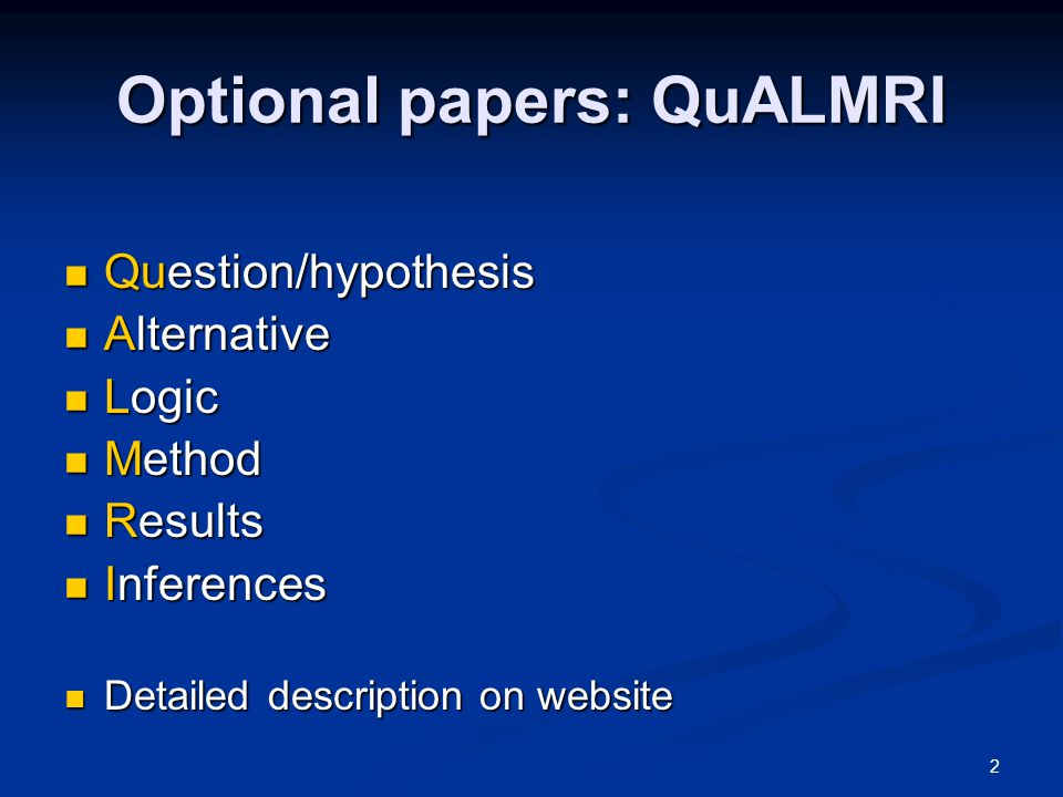 2 Optional papers: QuALMRI Question/hypothesis Question/hypothesis Alternative Alternative Logic Logic Method Method Results Results Inferences Inferences Detailed description on website Detailed description on website