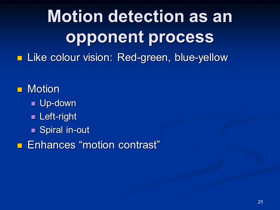 21 Motion detection as an opponent process Like colour vision: Red-green, blue-yellow Like colour vision: Red-green, blue-yellow Motion Motion Up-down Up-down Left-right Left-right Spiral in-out Spiral in-out Enhances motion contrast Enhances motion contrast