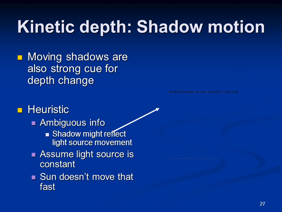 27 Kinetic depth: Shadow motion Moving shadows are also strong cue for depth change Moving shadows are also strong cue for depth change Heuristic Heuristic Ambiguous info Ambiguous info Shadow might reflect light source movement Shadow might reflect light source movement Assume light source is constant Assume light source is constant Sun doesn't move that fast Sun doesn't move that fast