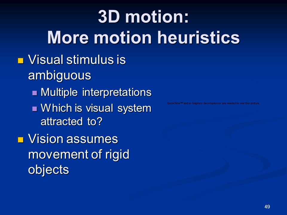 49 3D motion: More motion heuristics Visual stimulus is ambiguous Visual stimulus is ambiguous Multiple interpretations Multiple interpretations Which is visual system attracted to.