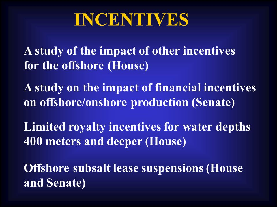 INCENTIVES Limited royalty incentives for water depths 400 meters and deeper (House) Offshore subsalt lease suspensions (House and Senate) A study of the impact of other incentives for the offshore (House) A study on the impact of financial incentives on offshore/onshore production (Senate)