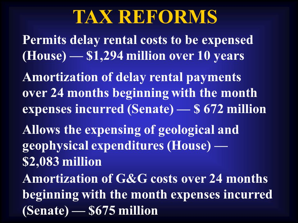 TAX REFORMS Amortization of delay rental payments over 24 months beginning with the month expenses incurred (Senate) — $ 672 million Permits delay rental costs to be expensed (House) — $1,294 million over 10 years Allows the expensing of geological and geophysical expenditures (House) — $2,083 million Amortization of G&G costs over 24 months beginning with the month expenses incurred (Senate) — $675 million