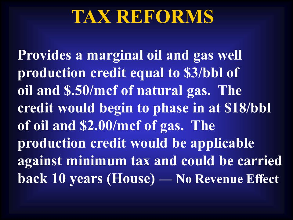 TAX REFORMS Provides a marginal oil and gas well production credit equal to $3/bbl of oil and $.50/mcf of natural gas.