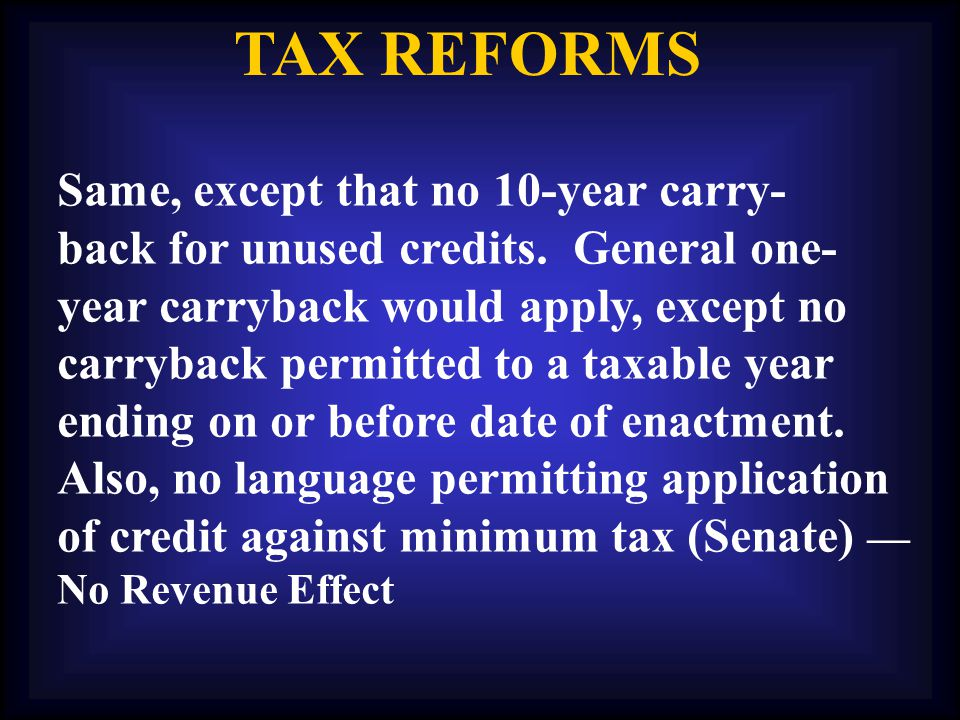 TAX REFORMS Same, except that no 10-year carry- back for unused credits.